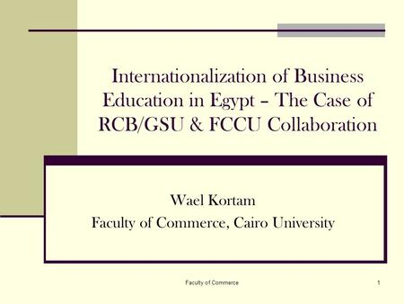Faculty of Commerce1 Internationalization of Business Education in Egypt – The Case of RCB/GSU & FCCU Collaboration Wael Kortam Faculty of Commerce, Cairo.