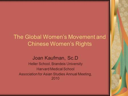 The Global Women's Movement and Chinese Women's Rights Joan Kaufman, Sc.D Heller School, Brandeis University Harvard Medical School Association for Asian.