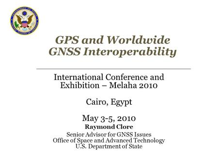GPS and Worldwide GNSS Interoperability International Conference and Exhibition – Melaha 2010 Cairo, Egypt May 3-5, 2010 Raymond Clore Senior Advisor for.