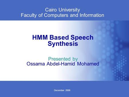 December 2006 Cairo University Faculty of Computers and Information HMM Based Speech Synthesis Presented by Ossama Abdel-Hamid Mohamed.