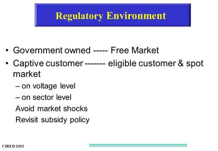 Regulatory Environment Government owned ----- Free Market Captive customer ------- eligible customer & spot market –on voltage level –on sector level Avoid.