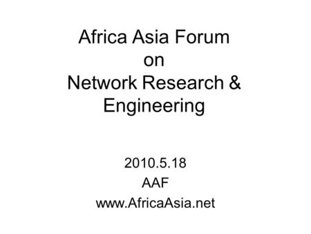 Africa Asia Forum on Network Research & Engineering 2010.5.18 AAF www.AfricaAsia.net.