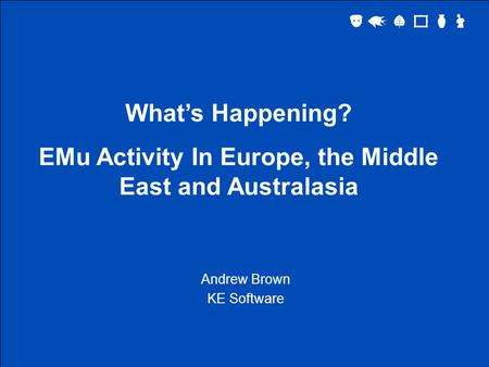 What's Happening? EMu Activity In Europe, the Middle East and Australasia Andrew Brown KE Software.