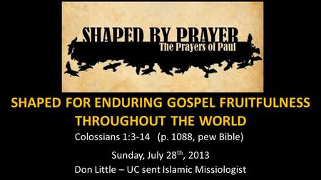 SHAPED FOR ENDURING GOSPEL FRUITFULNESS THROUGHOUT THE WORLD Colossians 1:3-14 (p. 1088, pew Bible) Sunday, July 28 th, 2013 Don Little – UC sent Islamic.