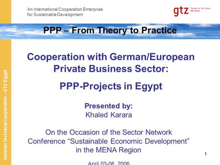 An International Cooperation Enterprise for Sustainable Development German Technical Cooperation – GTZ-Egypt 1 PPP – From Theory to Practice Cooperation.