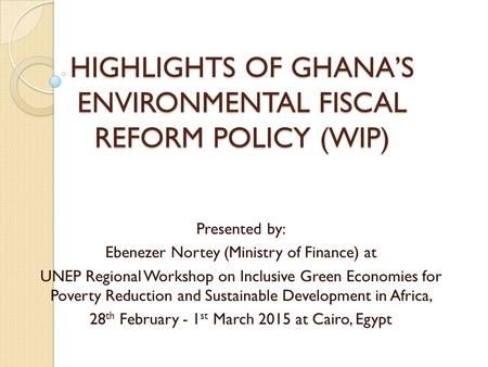 HIGHLIGHTS OF GHANA'S ENVIRONMENTAL FISCAL REFORM POLICY (WIP) Presented by: Ebenezer Nortey (Ministry of Finance) at UNEP Regional Workshop on Inclusive.
