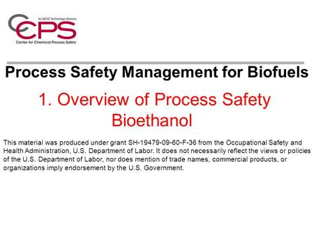 1. Overview of Process Safety Bioethanol Process Safety Management for Biofuels This material was produced under grant SH-19479-09-60-F-36 from the Occupational.