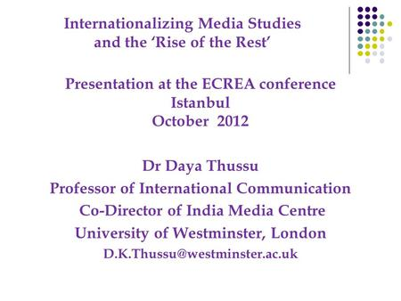 Internationalizing Media Studies and the 'Rise of the Rest' Presentation at the ECREA conference Istanbul October 2012 Dr Daya Thussu Professor of International.