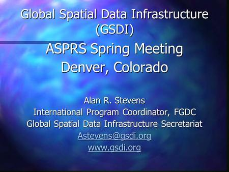 Global Spatial Data Infrastructure (GSDI) ASPRS Spring Meeting Denver, Colorado Alan R. Stevens International Program Coordinator, FGDC Global Spatial.