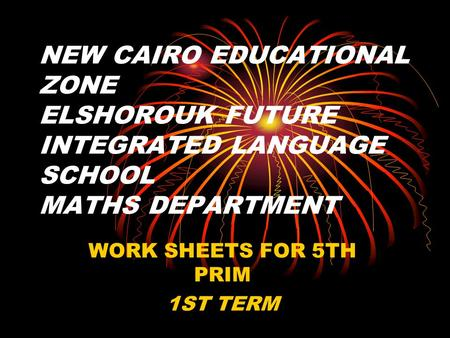 NEW CAIRO EDUCATIONAL ZONE ELSHOROUK FUTURE INTEGRATED LANGUAGE SCHOOL MATHS DEPARTMENT WORK SHEETS FOR 5TH PRIM 1ST TERM.