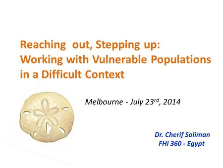 Reaching out, Stepping up: Working with Vulnerable Populations in a Difficult Context Melbourne - July 23 rd, 2014 Dr. Cherif Soliman FHI 360 - Egypt.