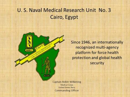 U. S. Naval Medical Research Unit No. 3 Cairo, Egypt Captain Robin Wilkening Medical Corps United States Navy Commanding Officer Since 1946, an internationally.