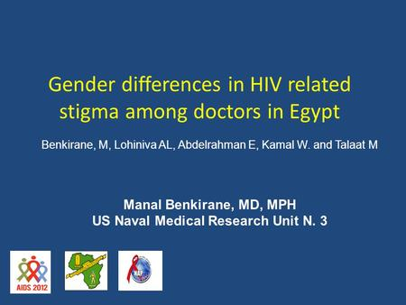 Gender differences in HIV related stigma among doctors in Egypt Manal Benkirane, MD, MPH US Naval Medical Research Unit N. 3 Benkirane, M, Lohiniva AL,