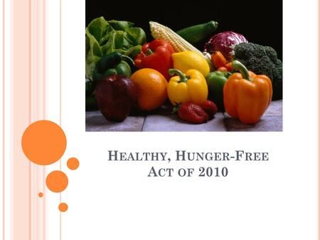 H EALTHY, H UNGER -F REE A CT OF 2010. T HE H EALTHY AND H UNGER -F REE K IDS A CT - P LAN OVERVIEW The Healthy and Hunger-Free Kids Act (HHFKA) of 2010,