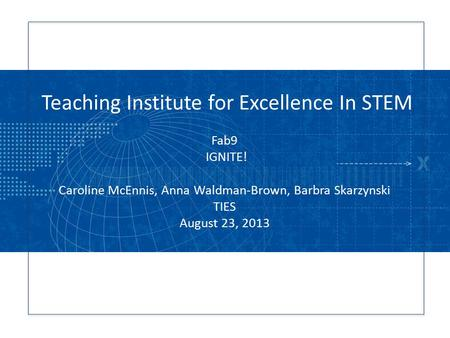 Teaching Institute for Excellence In STEM Fab9 IGNITE! Caroline McEnnis, Anna Waldman-Brown, Barbra Skarzynski TIES August 23, 2013.