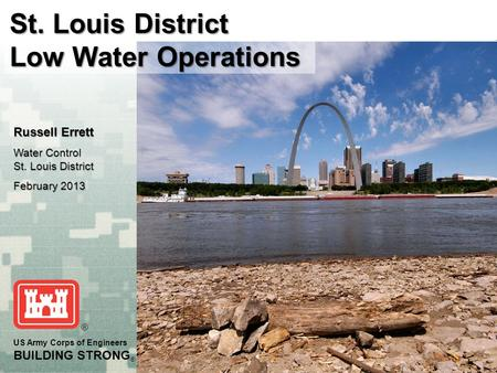 US Army Corps of Engineers BUILDING STRONG ® St. Louis District Low Water Operations Russell Errett Water Control St. Louis District February 2013.