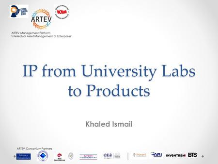 ARTEV Management Platform 'Intellectual Asset Management at Enterprises' ARTEV Consortium Partners IP from University Labs to Products Khaled Ismail.