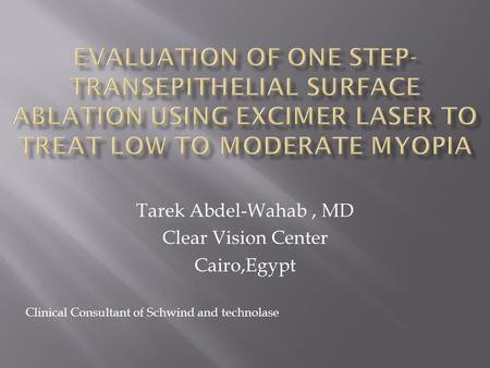 Tarek Abdel-Wahab, MD Clear Vision Center Cairo,Egypt Clinical Consultant of Schwind and technolase.