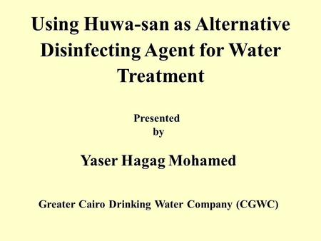 Using Huwa-san as Alternative Disinfecting Agent for Water Treatment Presented by Yaser Hagag Mohamed Greater Cairo Drinking Water Company (CGWC)