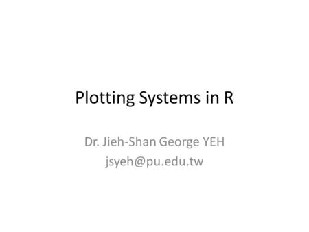 Plotting Systems in R Dr. Jieh-Shan George YEH