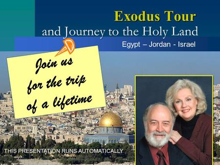 And Journey to the Holy Land Exodus Tour Egypt – Jordan - Israel Join us for the trip of a lifetime THIS PRESENTATION RUNS AUTOMATICALLY.