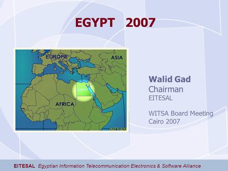 EGYPT 2007 EITESAL Egyptian Information Telecommunication Electronics & Software Alliance Walid Gad Chairman EITESAL WITSA Board Meeting Cairo 2007.