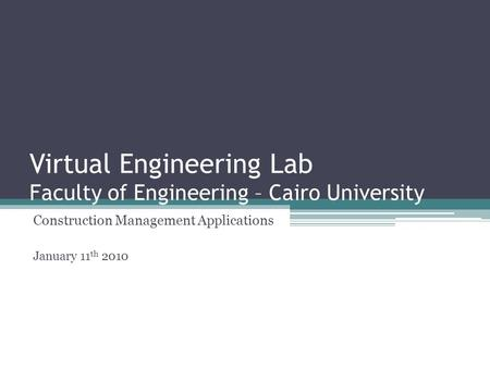 Virtual Engineering Lab Faculty of Engineering – Cairo University Construction Management Applications January 11 th 2010.