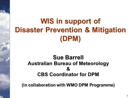 1 WIS in support of Disaster Prevention & Mitigation (DPM) Sue Barrell Australian Bureau of Meteorology & CBS Coordinator for DPM (in collaboration with.