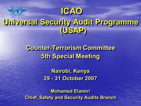 ICAO ICAO Universal Security Audit Programme (USAP) Counter-Terrorism Committee 5th Special Meeting Nairobi, Kenya 29 - 31 October 2007 Mohamed Elamiri.