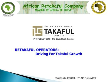 Omar Gouda - LONDON – 17 th - 18 th February 2015 RETAKAFUL OPERATORS: Driving For Takaful Growth.