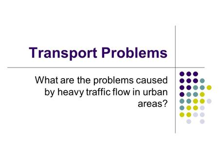 Transport Problems What are the problems caused by heavy traffic flow in urban areas?
