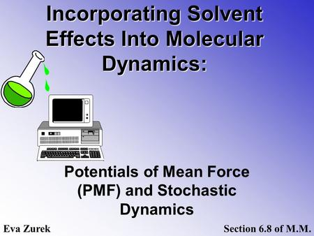 Incorporating Solvent Effects Into Molecular Dynamics: Potentials of Mean Force (PMF) and Stochastic Dynamics Eva ZurekSection 6.8 of M.M.