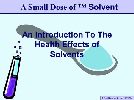 A Small Dose of Solvent – 03/17/04 An Introduction To The Health Effects of Solvents A Small Dose of ™ Solvent.