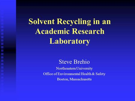 Solvent Recycling in an Academic Research Laboratory Steve Brehio Northeastern University Office of Environmental Health & Safety Boston, Massachusetts.