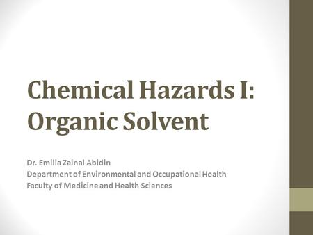 Chemical Hazards I: Organic Solvent Dr. Emilia Zainal Abidin Department of Environmental and Occupational Health Faculty of Medicine and Health Sciences.