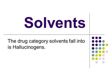 Solvents The drug category solvents fall into is Hallucinogens.