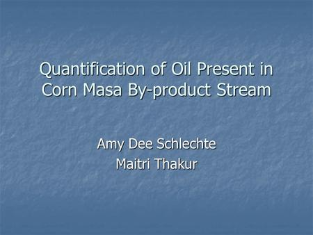 Quantification of Oil Present in Corn Masa By-product Stream Amy Dee Schlechte Maitri Thakur.