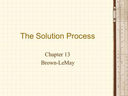 The Solution Process Chapter 13 Brown-LeMay. I. Solution Forces Solution = Solvent + Solute Attractions exist between A. solvent and solute B. solute.