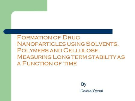 Formation of Drug Nanoparticles using Solvents, Polymers and Cellulose. Measuring Long term stability as a Function of time By Chintal Desai.