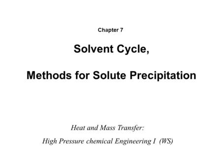 Solvent Cycle, Methods for Solute Precipitation Heat and Mass Transfer: High Pressure chemical Engineering I (WS) Chapter 7.
