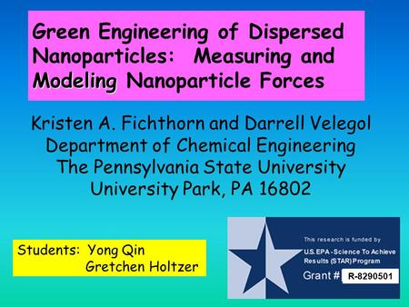 Modeling Green Engineering of Dispersed Nanoparticles: Measuring and Modeling Nanoparticle Forces Kristen A. Fichthorn and Darrell Velegol Department of.