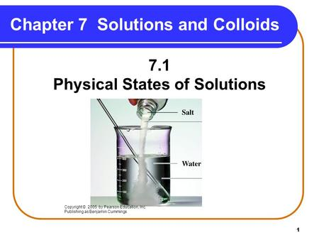 1 Chapter 7 Solutions and Colloids 7.1 Physical States of Solutions Copyright © 2005 by Pearson Education, Inc. Publishing as Benjamin Cummings.