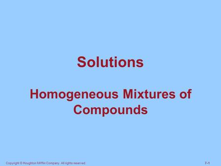 Copyright © Houghton Mifflin Company. All rights reserved.7–17–1 Solutions Homogeneous Mixtures of Compounds.