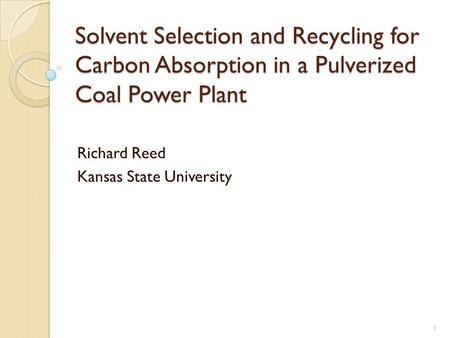 1 Solvent Selection and Recycling for Carbon Absorption in a Pulverized Coal Power Plant Richard Reed Kansas State University.