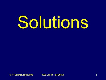 © NTScience.co.uk 2005KS3 Unit 7h - Solutions1 Solutions.