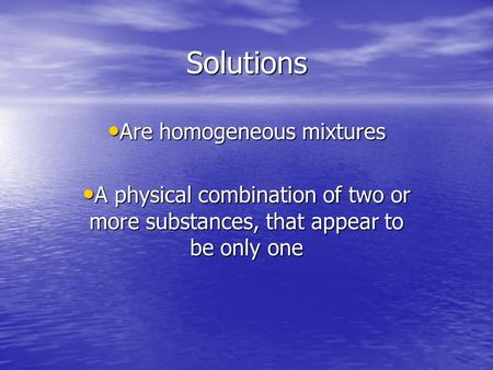Solutions Are homogeneous mixtures Are homogeneous mixtures A physical combination of two or more substances, that appear to be only one A physical combination.