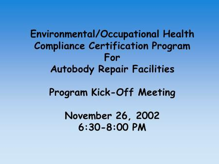 Environmental/Occupational Health Compliance Certification Program For Autobody Repair Facilities Program Kick-Off Meeting November 26, 2002 6:30-8:00.