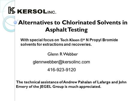 Alternatives to Chlorinated Solvents in Asphalt Testing Glenn R Webber With special focus on Tech Kleen ®* N Propyl Bromide solvents.