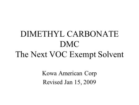 DIMETHYL CARBONATE DMC The Next VOC Exempt Solvent Kowa American Corp Revised Jan 15, 2009.