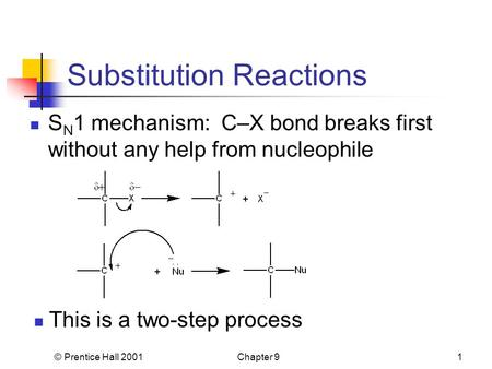 © Prentice Hall 2001Chapter 91 Substitution Reactions S N 1 mechanism: C–X bond breaks first without any help from nucleophile This is a two-step process.
